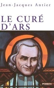 Jean-Jacques Antier - Le curé d'Ars - Un saint dans la tourmente.