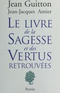 Jean-Jacques Antier et Jean Guitton - Le livre de la sagesse et des vertus retrouvées.