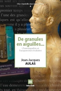 Jean-Jacques Aulas - De granules en aiguilles... - L'homéopathie et l'acupuncture évaluées.