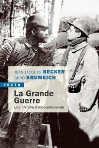 Jean-Jacques Becker et Gerd Krumeich - La Grande Guerre - Une histoire franco-allemande.