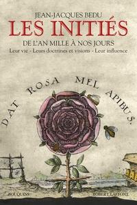 Les initiés- De l'an mille à nos jours : Leur vie - Leurs doctrines et visions - Leur influence - Jean-Jacques Bedu |