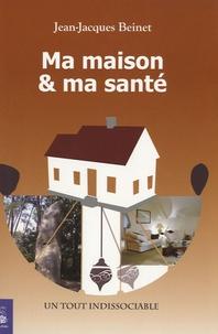 Ma maison et ma santé- Un tout indissociable - Jean-Jacques Beinet |