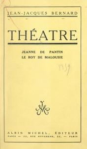 Jean-Jacques Bernard - Théâtre : Jeanne de Pantin. Le Roy de Malousie.