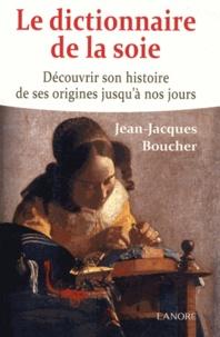 Le dictionnaire de la soie- Découvrir son histoire de ses origines jusqu'à nos jours - Jean-Jacques Boucher |