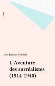 Jean-Jacques Brochier - L'Aventure des surréalistes - 1914-1940.