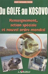 Jean-Jacques Cécile - Du Golfe au Kosovo - Renseignement, action spéciale et nouvel ordre mondial.