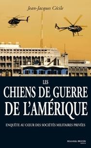 Jean-Jacques Cécile - Les chiens de guerre de l'Amérique - Enquête au coeur des sociétés militaires privées.
