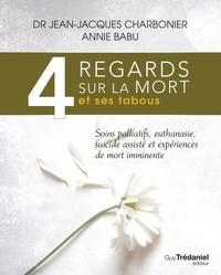 Jean-Jacques Charbonier et Annie Babu - 4 regards sur la mort et ses tabous - Soins palliatifs, euthanasie, sucide assisté et expériences de mort imminente.