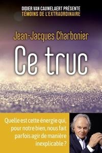 Jean-Jacques Charbonier - Ce truc - Quelle est cette énergie qui, pour notre bien, nous fait parfois agir de manière inexplicable ?.