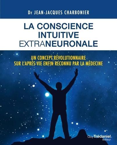 Jean-Jacques Charbonier - La conscience intuitive extraneuronale - Un concept révolutionnaire sur l'après-vie enfon reconnu par la médecine.
