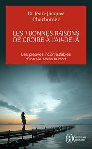 Jean-Jacques Charbonier - Les 7 bonnes raisons de croire à l'au-delà - Le livre à offrir aux sceptiques et aux détracteurs.
