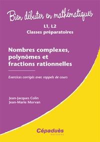 Jean-Jacques Colin et Jean-Marie Morvan - Nombres complexes, polynômes et fractions rationnelles - Exercices corrigés avec rappels de cours.