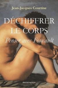 Jean-Jacques Courtine - Déchiffrer le corps - Penser avec Foucault.