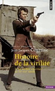Jean-Jacques Courtine - Histoire de la virilité - Tome 3, la virilité en crise ? XXe-XXIe siècle.
