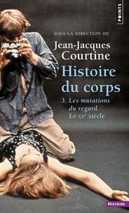 Jean-Jacques Courtine - Histoire du corps - Tome 3, Les mutations du regard. Le XXe siècle.