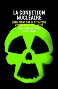 Jean-Jacques Delfour - La condition nucléaire - Réflexions sur la situation atomique de l'humanité.