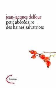 Jean-Jacques Delfour - Petit abécédaire de haines salvatrices.