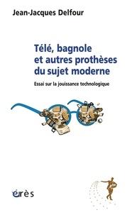 Jean-Jacques Delfour - Télé, bagnole et autres prothèses du sujet moderne - Essai sur la jouissance technologique.