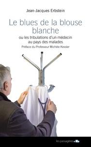 Jean-Jacques Erbstein - Le blues de la blouse blanche ou les confidences d'une maladie à son médecin.
