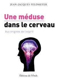 Jean-Jacques Feldmeyer - Une méduse dans le cerveau - Aux origines de l'esprit.
