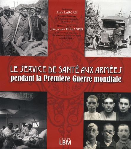 Jean-Jacques Ferrandis et Alain Larcan - Le service de santé aux armées pendant la Première Guerre mondiale.