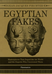 Jean-Jacques Fiechter - Egyptian fakes - Masterpieces that duped the art world and the experts who uncovered them.