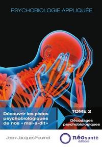 """Jean-Jacques Fournel - Psychobiologie appliquée - Découvrir les pistes psychobiologiques de nos """"mal-a-dit"""" - Tome 2, Décodages psychobiologiques."""