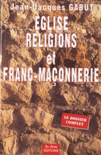 Jean-Jacques Gabut - Eglise, religions et Franc-maçonnerie - Le dossier complet.