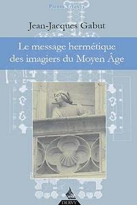 Jean-Jacques Gabut - Le message hermétique des imagiers du Moyen Age.