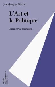 Jean-Jacques Gleizal - L'art et le politique - Essai sur la médiation.