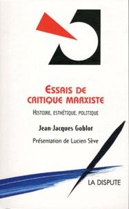 Jean-Jacques Goblot - Essais de critique marxiste - Histoire, Esthétique, Politique.