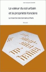 Jean-Jacques Granelle - La valeur du sol urbain et la propriété foncière - Le marché des terrains à Paris.