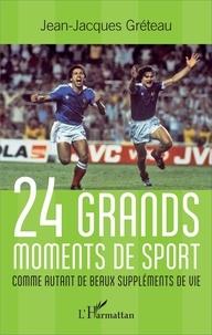 Jean-Jacques Gréteau - 24 grands moments de sport - Comme autant de beaux suppléments de vie.