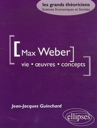Jean-Jacques Guinchard - Max Weber - Vie, oeuvre, concepts.