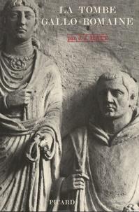 Jean-Jacques Hatt - La tombe gallo-romaine - Recherches sur les inscriptions et les monuments funéraires gallo-romains des trois premiers siècles de notre ère suivi de Les croyances funéraires des Gallo-romains d'après la décoration des tombes.