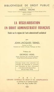 Jean-Jacques Israel et Georges Vedel - La régularisation en droit administratif français - Étude sur le régime de l'acte administratif unilatéral.
