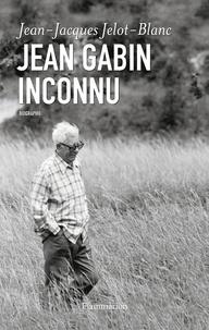 Jean-Jacques Jelot-Blanc - Jean Gabin inconnu.