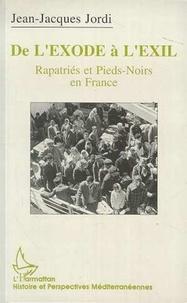 Jean-Jacques Jordi - De l'exode à l'exil - Rapatriés et pieds-noirs en France, l'exemple marseillais, 1954-1992.