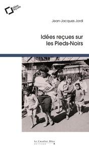 Jean-Jacques Jordi - Idées reçues sur les pieds-noirs.