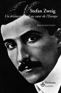 Jean-Jacques Lafaye - Stefan Zweig - Un aristocrate juif au coeur de l'Europe.