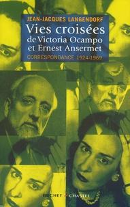 Jean-Jacques Langendorf - Vies croisées de Victoria Ocampo et Ernest Ansermet - Correspondance 1924-1969.