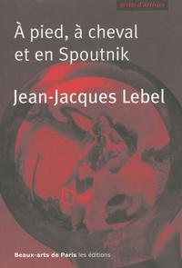 Jean-Jacques Lebel - A pied, à cheval et en Spoutnik - Quelques écrits 1961-2009.