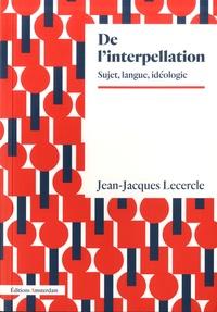 Jean-Jacques Lecercle - De l'interpellation - Sujet, langage, idéologie.