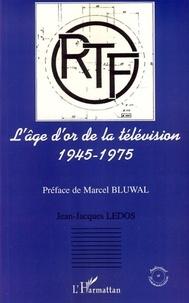 Jean-Jacques Ledos - L'âge d'or de la télévision 1945-1975 - Histoire d'une ambition française.