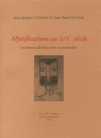 Jean-Jacques Lefrère et Jean-Paul Goujon - Mystifications au XIXe siècle - Un homme de lettres non recommandées.