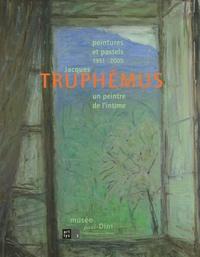 Jean-Jacques Lerrant et Nelly Gabriel - Jacques Truphémus un peintre de l'intime - Peintures et pastels 1951-2005.