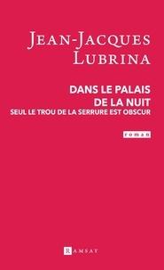 Jean-Jacques Lubrina - Dans le palais de la nuit - Seul le trou de la serrure est obscur.