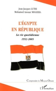 Jean-Jacques Luthi - L'Egypte en République : la vie quotidienne : 1952-2005.