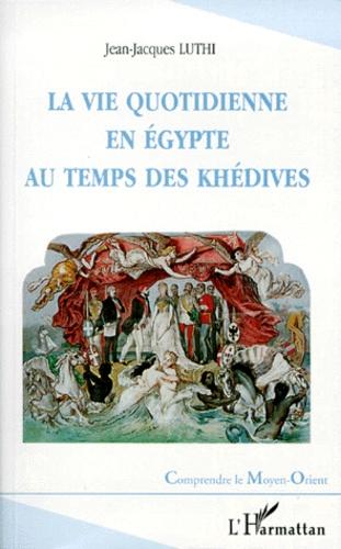 Jean-Jacques Luthi - La vie quotidienne en Egypte au temps des Khédives - 1863-1914.