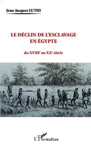 Jean-Jacques Luthi - Le déclin de l'esclavage en Egypte du XVIIIe au XXe siècle.